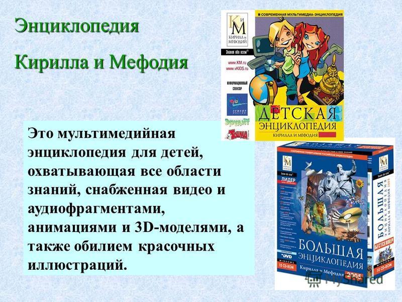 Это мультимедийная энциклопедия для детей, охватывающая все области знаний, снабженная видео и аудио фрагментами, анимациями и 3D-моделями, а также обилием красочных иллюстраций. Энциклопедия Кирилла и Мефодия
