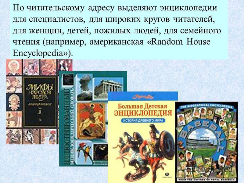 По читательскому адресу выделяют энциклопедии для специалистов, для широких кругов читателей, для женщин, детей, пожилых людей, для семейного чтения (например, американская «Random House Encyclopedia»).
