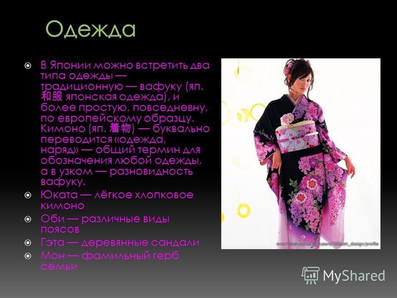 В Японии можно встретить два типа одежды традиционную вафуку (яп. японская одежда), и более простую, повседневну, по европейскому образцу. Кимоно (яп. ) буквально переводится «одежда, наряд» общий термин для обозначения любой одежды, а в узком разнов