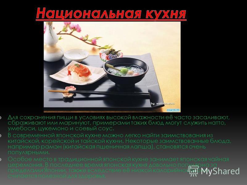 Для сохранения пищи в условиях высокой влажности её часто засаливают, сбраживают или маринуют, примерами таких блюд могут служить натто, умебоси, цукемоно и соевый соус. В современной японской кухне можно легко найти заимствования из китайской, корей