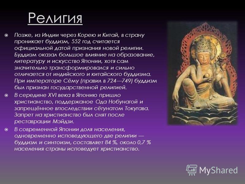 Позже, из Индии через Корею и Китай, в страну проникает буддизм, 552 год считается официальной датой признания новой религии. Буддизм оказал большое влияние на образование, литературу и искусство Японии, хотя сам значительно трансформировался и сильн