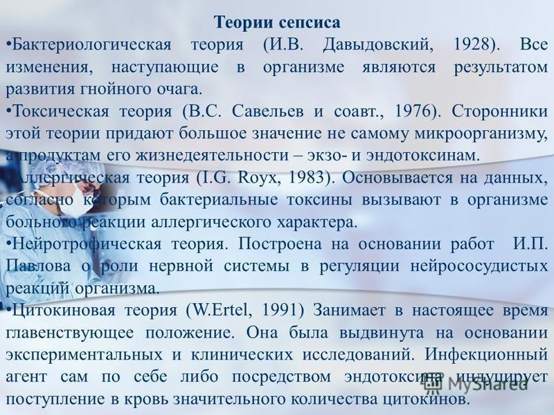 Теории сепсиса Бактериологическая теория (И.В. Давыдовский, 1928). Все изменения, наступающие в организме являются результатом развития гнойного очага. Токсическая теория (В.С. Савельев и соавт., 1976). Сторонники этой теории придают большое значение
