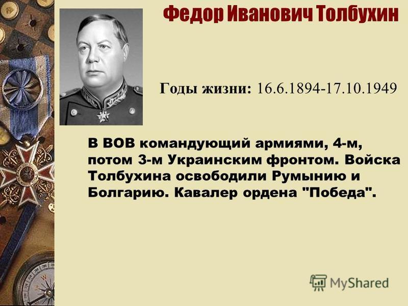 Федор Иванович Толбухин Годы жизни: 16.6.1894-17.10.1949 В ВОВ командующий армиями, 4-м, потом 3-м Украинским фронтом. Войска Толбухина освободили Румынию и Болгарию. Кавалер ордена Победа.