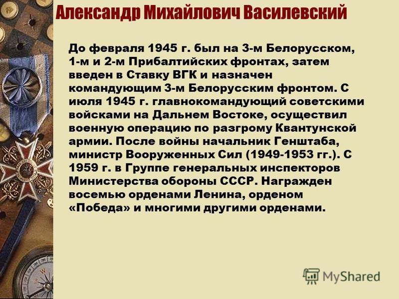 Александр Михайлович Василевский До февраля 1945 г. был на 3-м Белорусском, 1-м и 2-м Прибалтийских фронтах, затем введен в Ставку ВГК и назначен командующим 3-м Белорусским фронтом. С июля 1945 г. главнокомандующий советскими войсками на Дальнем Вос