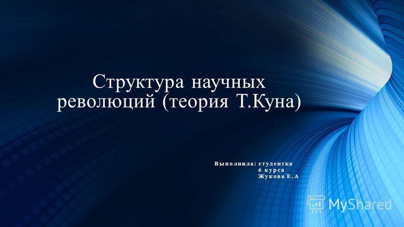 Структура научных революций (теория Т.Куна) Выполнила: студентка 6 курса Жукова Е.А