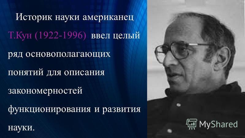 Историк науки американец Т.Кун (1922-1996) ввел целый ряд основополагающих понятий для описания закономерностей функционирования и развития науки.