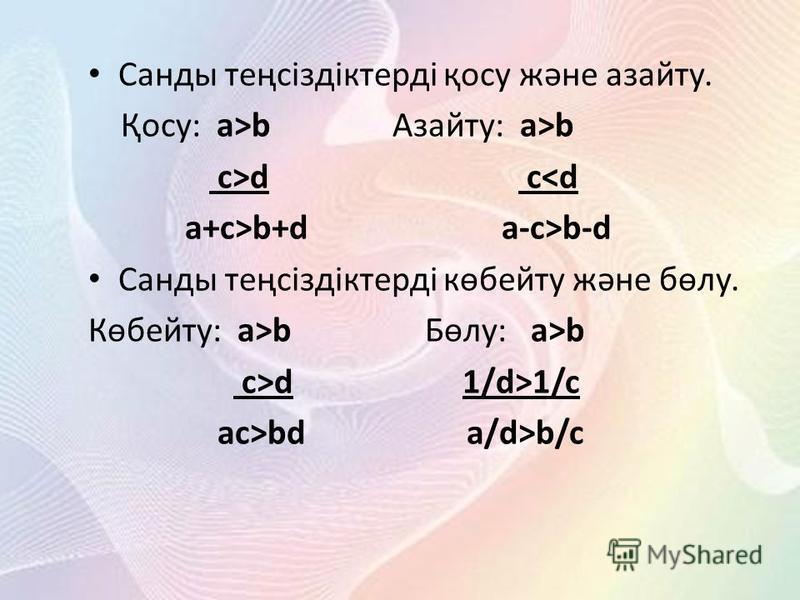 Санды теңсіздіктерді қосу және азайту. Қосу: a>b Азайту: a>b c>d c<d a+c>b+d a-c>b-d Санды теңсіздіктерді көбейту және бөлу. Көбейту: a>b Бөлу: a>b c>d 1/d>1/c ac>bd a/d>b/c
