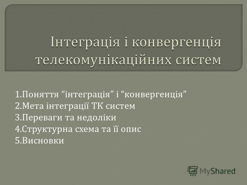 1. Поняття інтеграція і конвергенція 2. Мета інтеграції ТК систем 3. Переваги та недоліки 4. Структурна схема та її опис 5. Висновки
