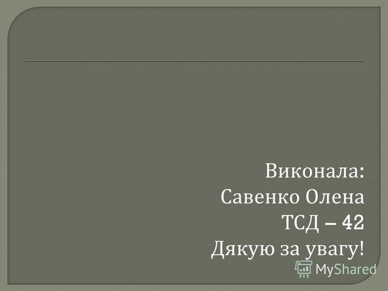 Виконала : Савенко Олена ТСД – 42 Дякую за увагу !