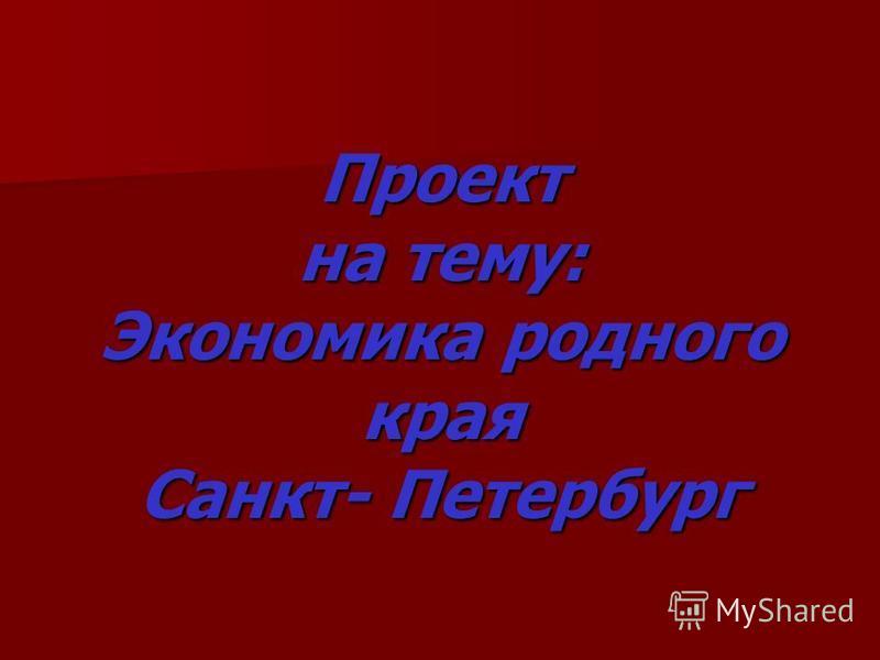 Проект на тему: Экономика родного края Санкт- Петербург