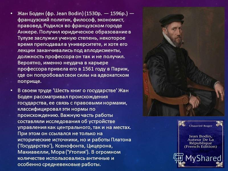 Жан Боден (фр. Jean Bodin) (1530 р. 1596 р.) французский политик, философ, экономист, правовед. Родился во французском городе Анжере. Получил юридическое образование в Тулузе заслужил ученую степень, некоторое время преподавал в университете, и хотя