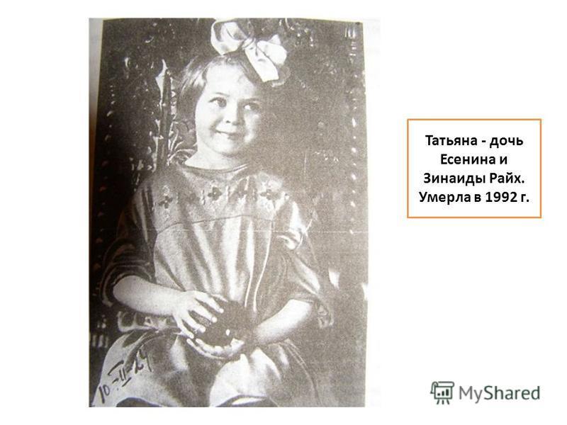 Татьяна - дочь Есенина и Зинаиды Райх. Умерла в 1992 г.