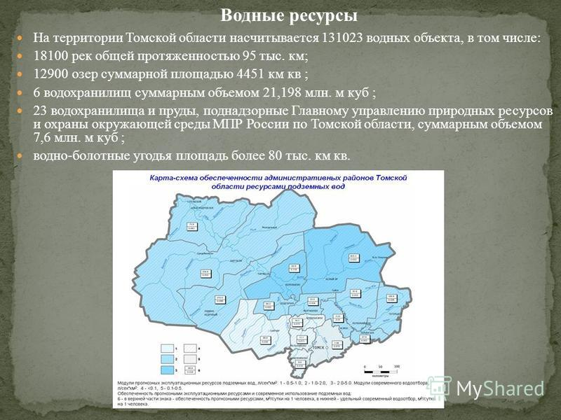На территории Томской области насчитывается 131023 водных объекта, в том числе: 18100 рек общей протяженностью 95 тыс. км; 12900 озер суммарной площадью 4451 км кв ; 6 водохранилищ суммарным объемом 21,198 млн. м куб ; 23 водохранилища и пруды, подна