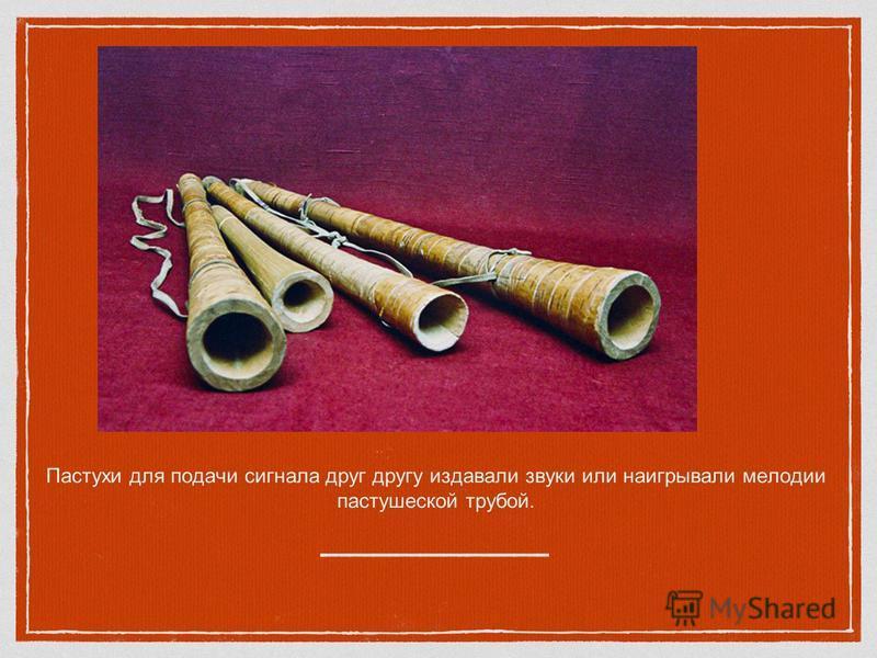 Пастухи для подачи сигнала друг другу издавали звуки или наигрывали мелодии пастушеской трубой.