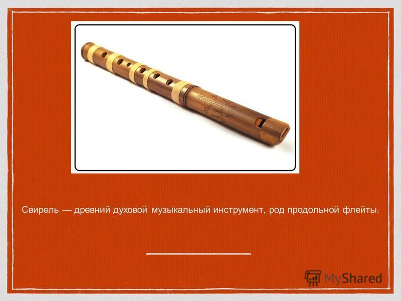 Свирель древний духовой музыкальный инструмент, род продольной флейты.