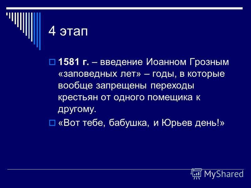 4 этап 1581 г. – введение Иоанном Грозным «заповедных лет» – годы, в которые вообще запрещены переходы крестьян от одного помещика к другому. «Вот тебе, бабушка, и Юрьев день!»