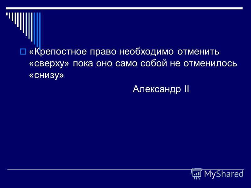 «Крепостное право необходимо отменить «сверху» пока оно само собой не отменилось «снизу» Александр II