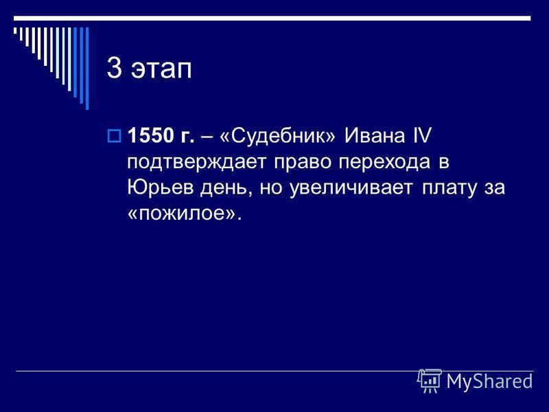 3 этап 1550 г. – «Судебник» Ивана IV подтверждает право перехода в Юрьев день, но увеличивает плату за «пожилое».