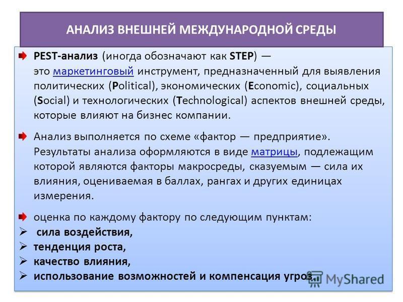 PEST-анализ (иногда обозначают как STEP) это маркетинговый инструмент, предназначенный для выявления политических (Political), экономических (Economic), социальных (Social) и технологических (Technological) аспектов внешней среды, которые влияют на б