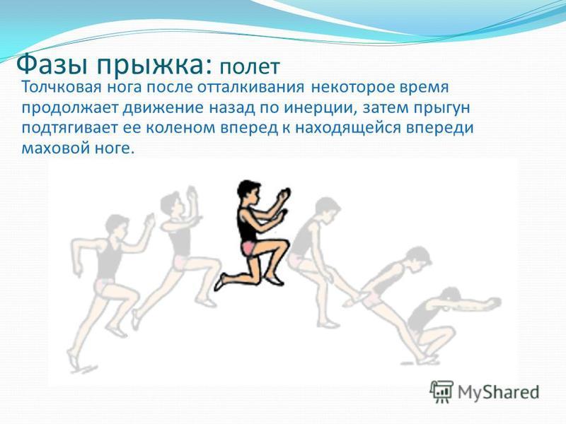 Фазы прыжка: полет Толчковая нога после отталкивания некоторое время продолжает движение назад по инерции, затем прыгун подтягивает ее коленом вперед к находящейся впереди маховой ноге.