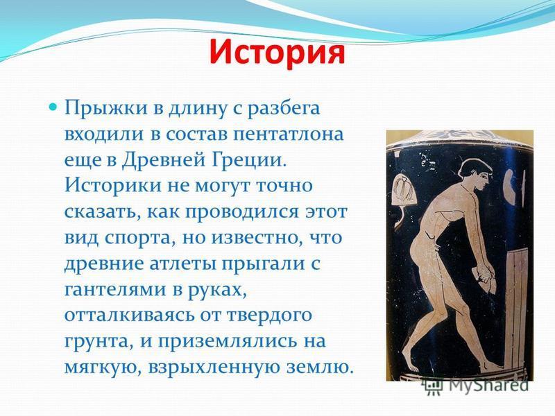 История Прыжки в длину с разбега входили в состав пентатлона еще в Древней Греции. Историки не могут точно сказать, как проводился этот вид спорта, но известно, что древние атлеты прыгали с гантелями в руках, отталкиваясь от твердого грунта, и призем