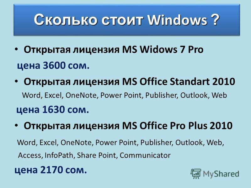 Сколько стоит Windows ? Открытая лицензия MS Widows 7 Pro цена 3600 сом. Открытая лицензия MS Office Standart 2010 Word, Excel, OneNote, Power Point, Publisher, Outlook, Web цена 1630 сом. Открытая лицензия MS Office Pro Plus 2010 Word, Excel, OneNot