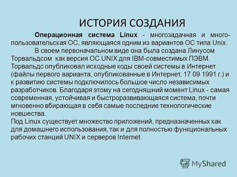 ИСТОРИЯ СОЗДАНИЯ Операционная система Linux - многозадачная и много- пользовательская ОС, являющаяся одним из вариантов ОС типа Unix. В своем первоначальном виде она была создана Линусом Торвальдсом как версия ОС UNIX для IBM-совместимых ПЭВМ. Торвал