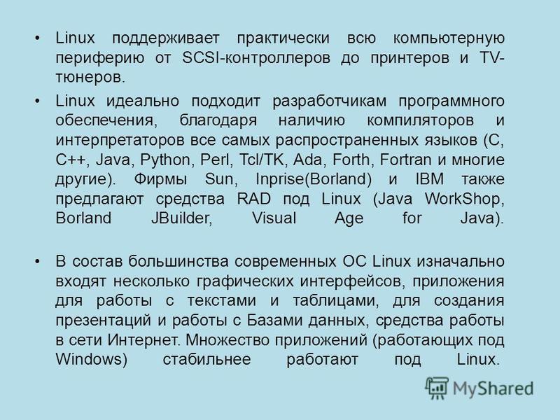 Linux поддерживает практически всю компьютерную периферию от SCSI-контроллеров до принтеров и TV- тюнеров. Linux идеально подходит разработчикам программного обеспечения, благодаря наличию компиляторов и интерпретаторов все самых распространенных язы