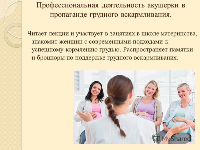 Профессиональная деятельность акушерки в пропаганде грудного вскармливания. Читает лекции и участвует в занятиях в школе материнства, знакомит женщин с современными подходами к успешному кормлению грудью. Распространяет памятки и брошюры по поддержке