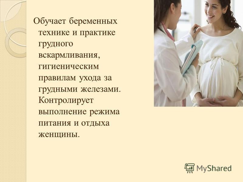 Обучает беременных технике и практике грудного вскармливания, гигиеническим правилам ухода за грудными железами. Контролирует выполнение режима питания и отдыха женщины.