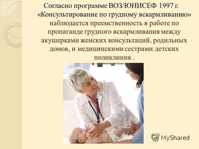 Согласно программе ВОЗ/ЮНИСЕФ 1997 г. «Консультирование по грудному вскармливанию» наблюдается преемственность в работе по пропаганде грудного вскармливания между акушерками женских консультаций, родильных домов, и медицинскими сестрами детских полик