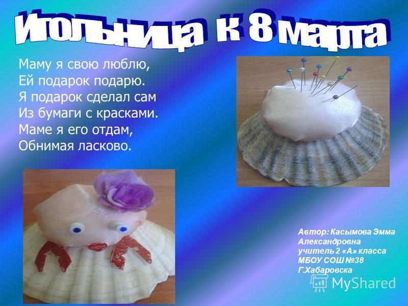 Автор: Касымова Эмма Александровна учитель 2 «А» класса МБОУ СОШ 38 Г.Хабаровска Маму я свою люблю, Ей подарок подарю. Я подарок сделал сам Из бумаги с красками. Маме я его отдам, Обнимая ласково.
