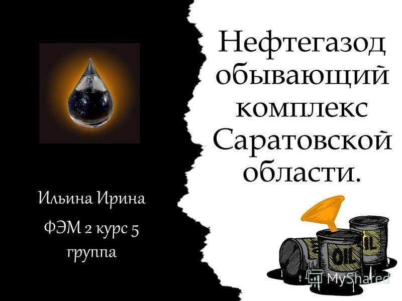 Нефтегазод убывающий комплекс Саратовской области. Ильина Ирина ФЭМ 2 курс 5 группа