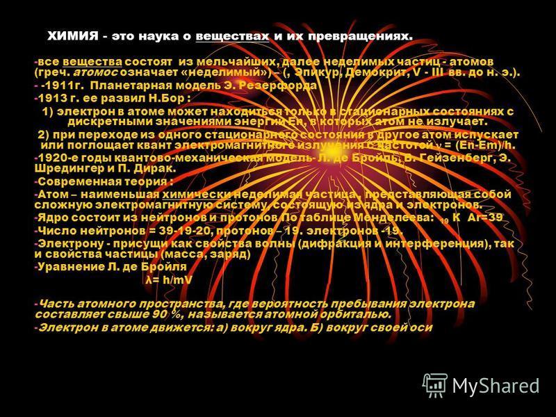 ХИМИЯ - это наука о веществах и их превращениях. -все вещества состоят из мельчайших, далее неделимых частиц - атомов (греч. томас означает «неделимый») – (, Эпикур, Демокрит, V - III вв. до н. э.). - -1911 г. Планетарная модель Э. Резерфорда -1913 г