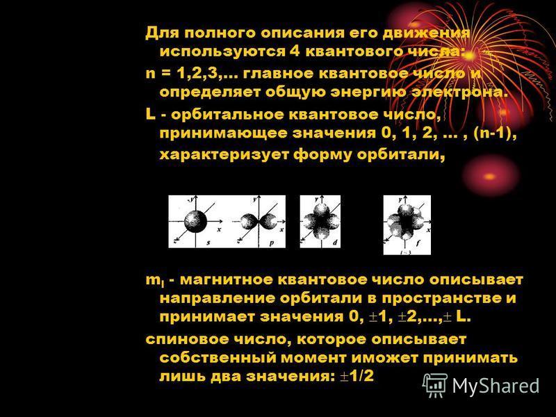 Для полного описания его движения используются 4 квантового числа: n = 1,2,3,... главное квантовое число и определяет общую энергию электрона. L - орбитальное квантовое число, принимающее значения 0, 1, 2,..., (n-1), характеризует форму орбитали, m l