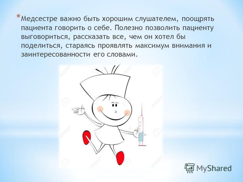 * Медсестре важно быть хорошим слушателем, поощрять пациента говорить о себе. Полезно позволить пациенту выговориться, рассказать все, чем он хотел бы поделиться, стараясь проявлять максимум внимания и заинтересованности его словами.