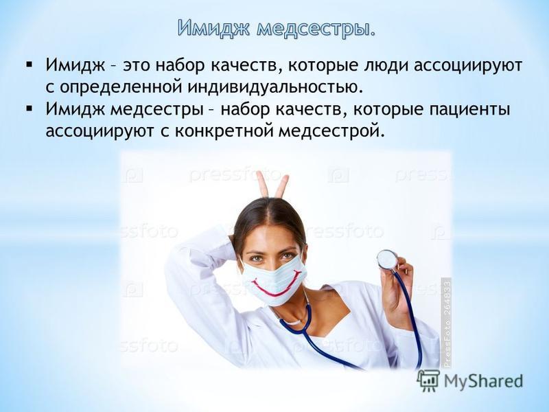 Имидж – это набор качеств, которые люди ассоциируют с определенной индивидуальностью. Имидж медсестры – набор качеств, которые пациенты ассоциируют с конкретной медсестрой.