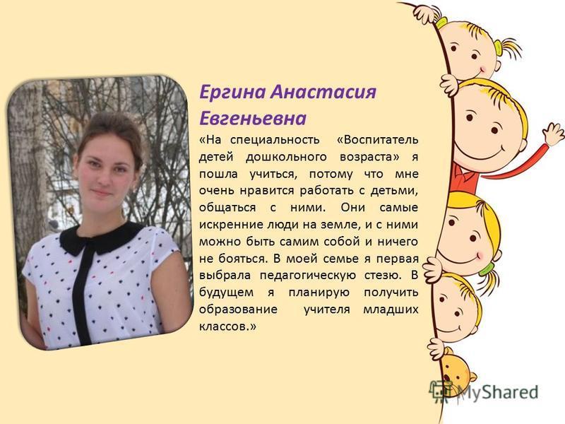 Ергина Анастасия Евгеньевна «На специальность «Воспитатель детей дошкольного возраста» я пошла учиться, потому что мне очень нравится работать с детьми, общаться с ними. Они самые искренние люди на земле, и с ними можно быть самим собой и ничего не б