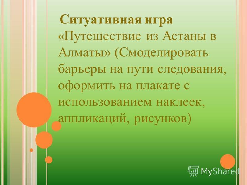 Ситуативная игра «Путешествие из Астаны в Алматы» (Смоделировать барьеры на пути следования, оформить на плакате с использованием наклеек, аппликаций, рисунков)