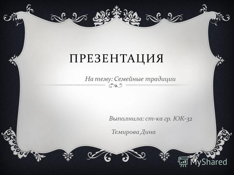 ПРЕЗЕНТАЦИЯ На тему : Семейные традиции Выполнила : ст - ка гр. ЮК -32 Темирова Дина