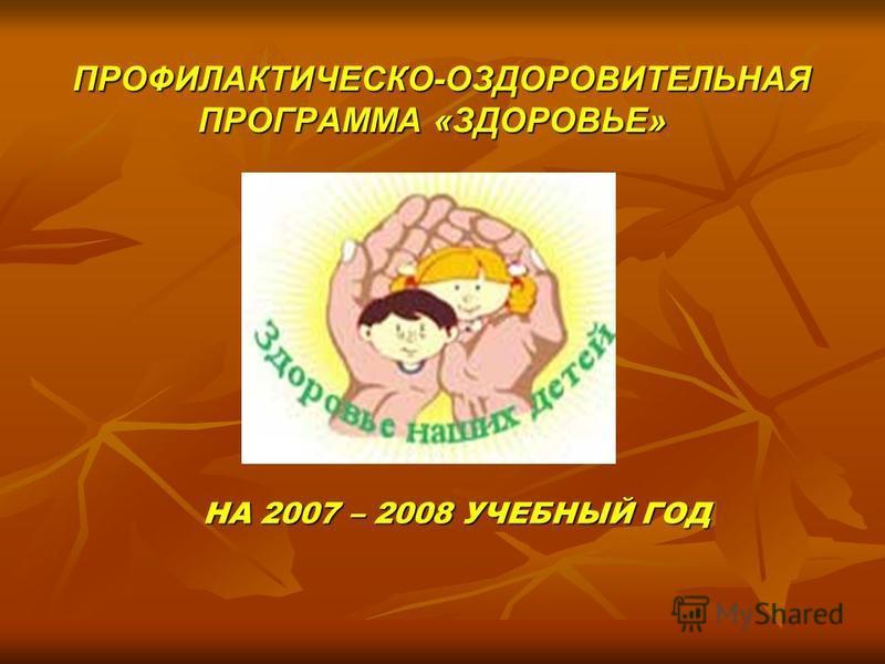 ПРОФИЛАКТИЧЕСКО-ОЗДОРОВИТЕЛЬНАЯ ПРОГРАММА «ЗДОРОВЬЕ» ПРОФИЛАКТИЧЕСКО-ОЗДОРОВИТЕЛЬНАЯ ПРОГРАММА «ЗДОРОВЬЕ» НА 2007 – 2008 УЧЕБНЫЙ ГОД