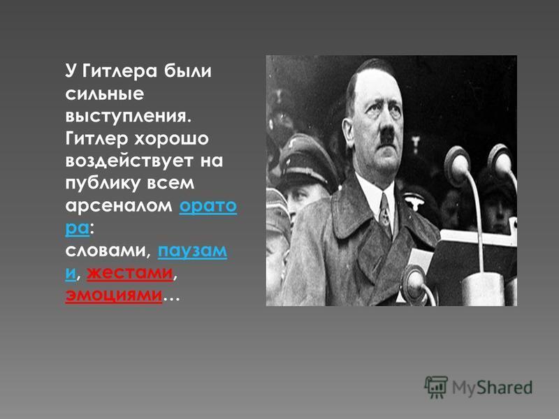 У Гитлера были сильные выступления. Гитлер хорошо воздействует на публику всем арсеналом оратора: словами, паузам и, жестами, эмоциями…ораторапаузам и