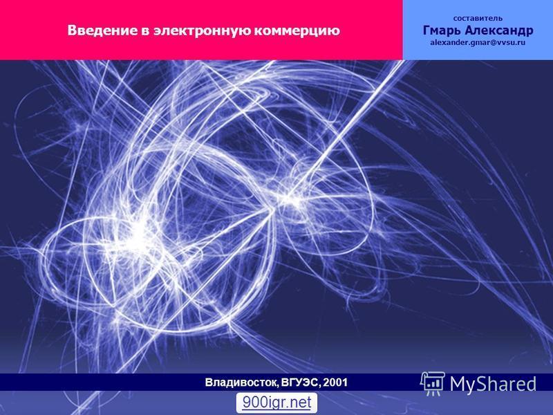 Введение в электронную коммерцию составитель Гмарь Александр alexander.gmar@vvsu.ru Владивосток, ВГУЭС, 2001 900igr.net