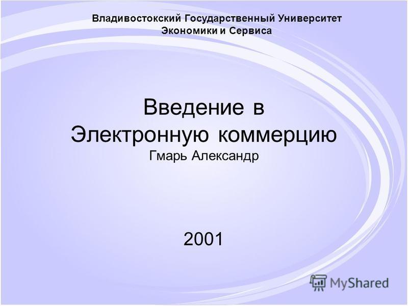 Введение в Электронную коммерцию Гмарь Александр 2001 Владивостокский Государственный Университет Экономики и Сервиса
