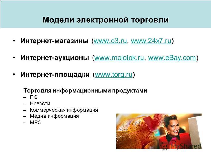 Модели электронной торговли Интернет-магазины (www.o3.ru, www.24x7.ru)www.o3.ruwww.24x7. ru Интернет-аукционы (www.molotok.ru, www.eBay.com)www.molotok.ruwww.eBay.com Интернет-площадки (www.torg.ru)www.torg.ru Торговля информационными продуктами –ПО