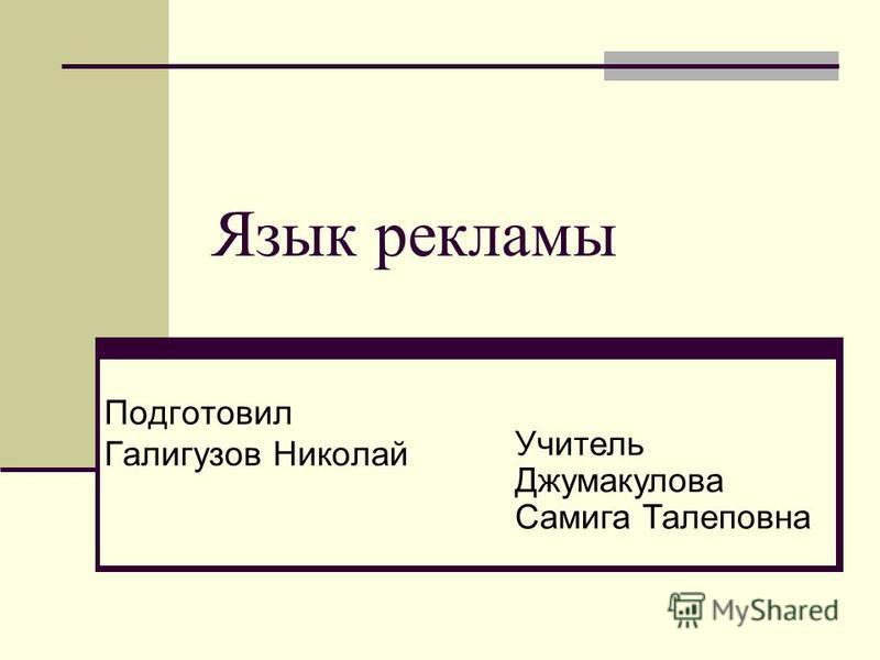 Язык рекламы Подготовил Галигузов Николай Учитель Джумакулова Самига Талеповна