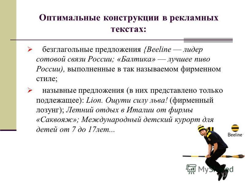 Оптимальные конструкции в рекламных текстах: безглагольные предложения {Beeline лидер сотовой связи России; «Балтика» лучшее пиво России), выполненные в так называемом фирменном стиле; назывные предложения (в них представлено только подлежащее): Li