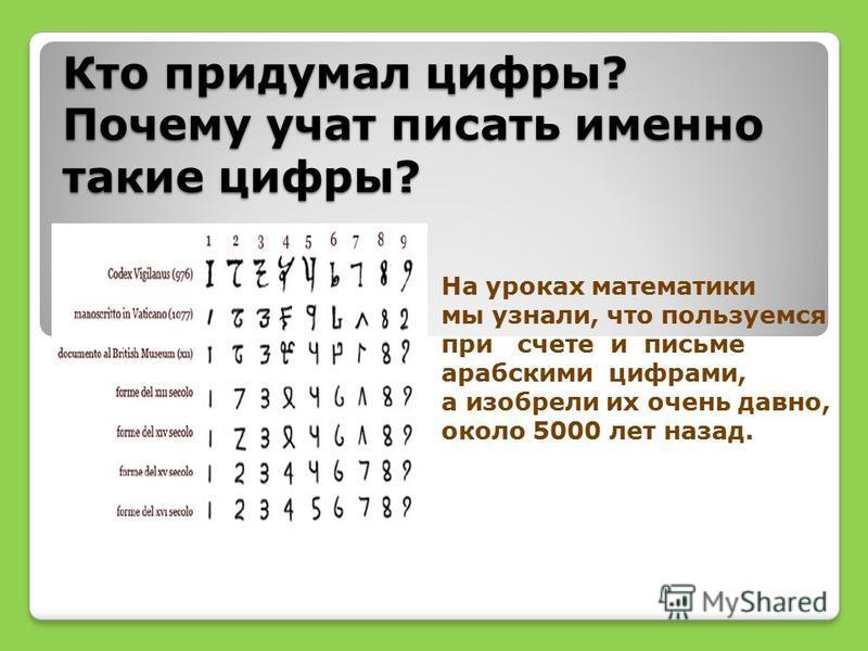 Кто придумал цифры? Почему учат писать именно такие цифры? На уроках математики мы узнали, что пользуемся при счете и письме арабскими цифрами, а изобрели их очень давно, около 5000 лет назад.