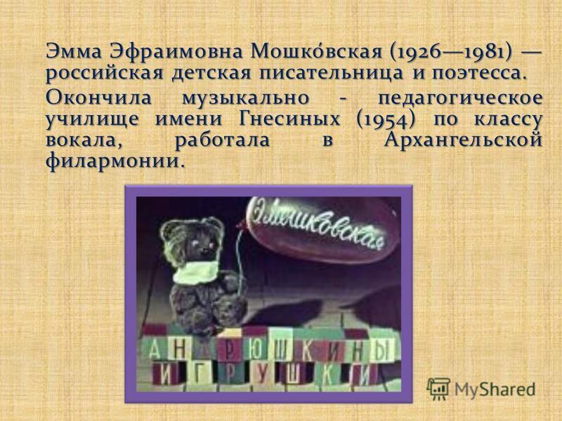 Эмма Эфраимовна Мошко́всякая (19261981) российская детская писательница и поэтесса. Окончила музыкально - педагогическое училище имени Гнесиных (1954) по классу вокала, работала в Архангельской филармонии.