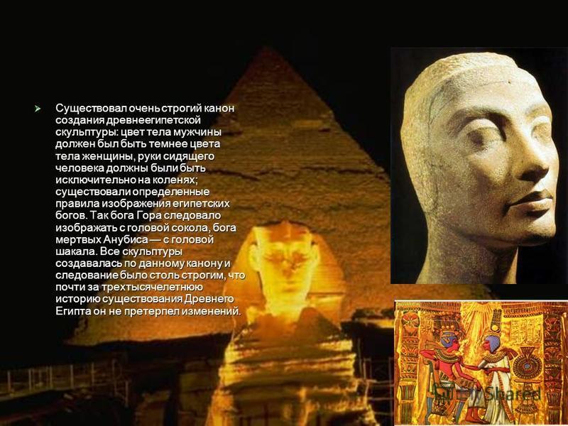 Существовал очень строгий канон создания древнеегипетской скульптуры: цвет тела мужчины должен был быть темнее цвета тела женщины, руки сидящего человека должны были быть исключительно на коленях; существовали определенные правила изображения египетс